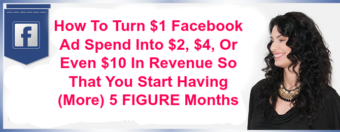 How To Turn $1 Facebook Ad Spend Into $2, $4, Or Even $10 In Revenue So That You Start Having (More) 5 FIGURE Months