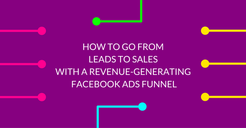 How To Go From Leads To Sales With A Revenue-Generating Facebook Ads Funnel